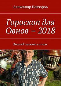 Александр Невзоров -Гороскоп для Овнов –2018. Веселый гороскоп встихах