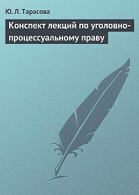 Юлия Тарасова - Конспект лекций по уголовно-процессуальному праву