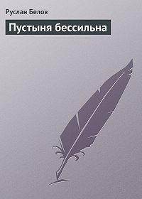 Руслан Белов - Пустыня бессильна