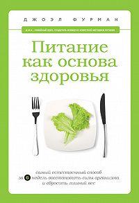 Джоэл Фурман -Питание как основа здоровья. Самый простой и естественный способ за 6 недель восстановить силы организма и сбросить лишний вес