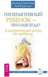 Лидия Горячева -Гиперактивный ребенок – это навсегда? Альтернативный взгляд на проблему