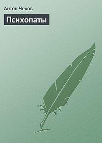 Антон Чехов -Психопаты