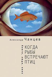Александр Чанцев - Когда рыбы встречают птиц. Люди, книги, кино
