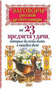 Алексей Тихонов -Заговоры русской целительницы на 23 предмета удачи, которые должны быть в каждом доме