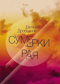 Евгений Дробышев -Сумерки рая (сборник)