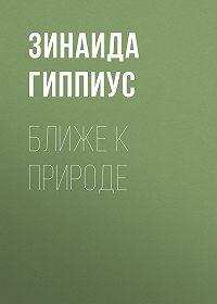 Зинаида Николаевна Гиппиус -Ближе к природе