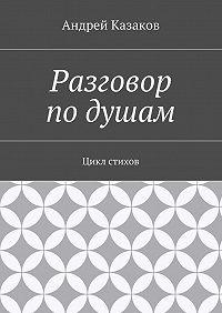 Андрей Казаков -Разговор подушам. Цикл стихов