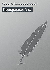 Даниил Гранин -Прекрасная Ута