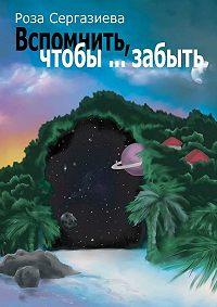 Роза Сергазиева -Вспомнить, чтобы… забыть