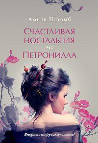 Амели Нотомб - Счастливая ностальгия. Петронилла (сборник)