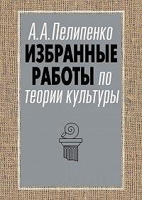 Андрей Пелипенко -Избранные работы по теории культуры