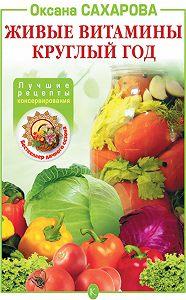 Оксана Сахарова - Живые витамины круглый год. Лучшие рецепты консервирования