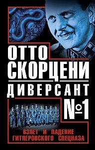 Виталий Геннадьевич Чернявский -Отто Скорцени – диверсант №1. Взлет и падение гитлеровского спецназа