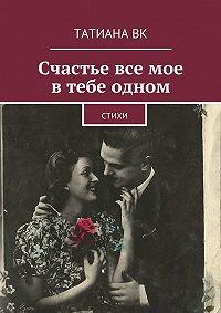 Татиана Вк -Счастье все мое в тебе одном