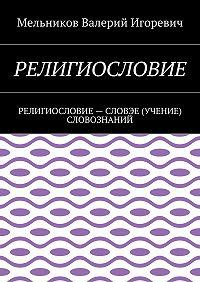 Валерий Мельников -РЕЛИГИОСЛОВИЕ. РЕЛИГИОСЛОВИЕ– СЛОВЭЕ (УЧЕНИЕ) СЛОВОЗНАНИЙ