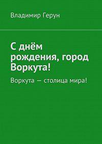 Владимир Герун -Сднём рождения, город Воркута! Воркута– столица мира!