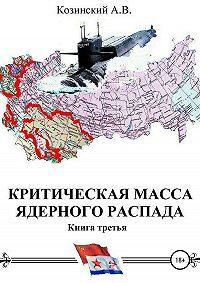 Анатолий Владимирович Козинский -Критическая масса ядерного распада. Книга третья. Командир подводного атомного ракетоносца
