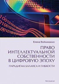 Елена Войниканис -Право интеллектуальной собственности в цифровую эпоху. Парадигма баланса и гибкости