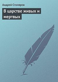 Андрей Столяров -В царстве живых и мертвых