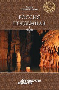 Андрей Перепелицын - Россия подземная. Неизвестный мир у нас под ногами