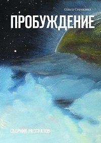 Ольга Сорокина - Пробуждение. Сборник рассказов