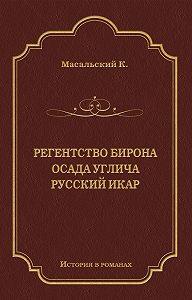 Константин Масальский -Регенство Бирона. Осада Углича. Русский Икар (сборник)