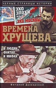 Виталий Дымарский -Времена Хрущева. В людях, фактах и мифах