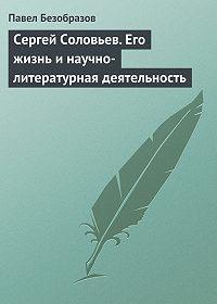 Павел Владимирович Безобразов - Сергей Соловьев. Его жизнь и научно-литературная деятельность