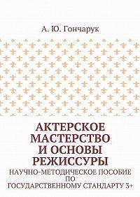 А. Гончарук -Актерское мастерство и основы режиссуры. Научно-методическое пособие погосударственному стандарту3+