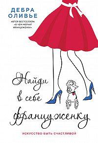 Дебра Оливье - Найди в себе француженку. Искусство быть счастливой