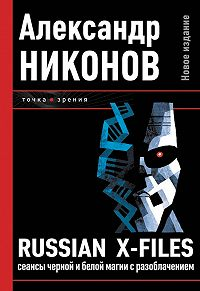 Александр Никонов -Russian X-files. Сеансы черной и белой магии с разоблачением