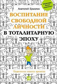 Анатолий Ермолин -Воспитание свободной личности в тоталитарную эпоху. Педагогика нового времени
