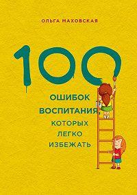 Ольга Ивановна Маховская -100 ошибок воспитания, которых легко избежать