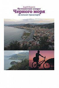 Андрей Шадрунов - Путешествие вокруг Черного моря на личном транспорте