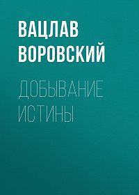 Вацлав Воровский -Добывание истины