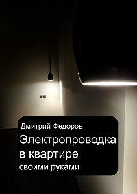Дмитрий Федоров - Электропроводка в квартире. Своими руками