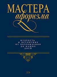 Константин Душенко -Мастера афоризма. Мудрость и остроумие от Возрождения до наших дней