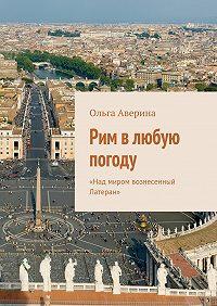 Ольга Аверина -Рим влюбую погоду. «Над миром вознесенный Латеран»