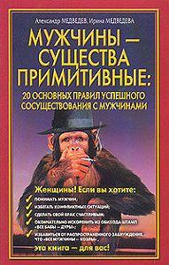 Александр Медведев -Мужчины – существа примитивные. 20 основных правил успешного сосуществования с мужчинами