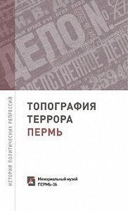 Сергей Шевырин -Топография террора. Пермь. История политических репрессий