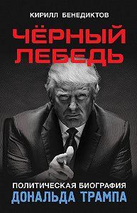 Кирилл Бенедиктов -Чёрный лебедь. Политическая биография Дональда Трампа