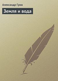 Александр Грин -Земля и вода