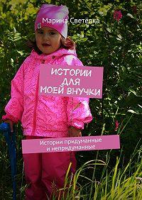 Марина Светёлка - Истории для моей внучки. Истории придуманные инепридуманные