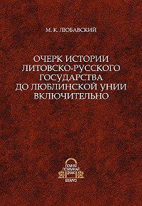 Матвей Любавский - Очерк истории Литовско-Русского государства до Люблинской унии включительно