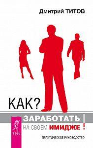 Дмитрий Титов -Как? Заработать на своем имидже! Практическое руководство