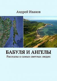 Андрей Иванов -Бабуля и Ангелы. Рассказы осамых светлых людях