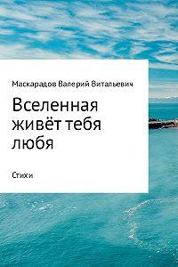 Валерий Маскарадов -Вселенная живёт тебя любя