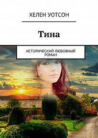Хелен Уотсон - Тина. исторический любовный роман