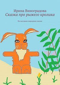 Ирина Виноградова -Сказка про рыжего кролика. Помотивам народных сказок