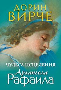 Дорин Вирче - Чудеса исцеления архангела Рафаила